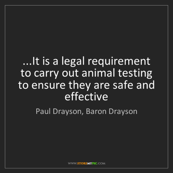 Paul Drayson, Baron Drayson: ...It is a legal requirement to carry out animal testing...