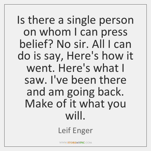 Is there a single person on whom I can press belief? No ...