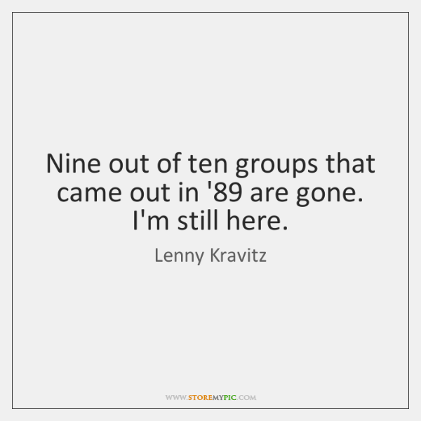 Nine out of ten groups that came out in '89 are gone. ...