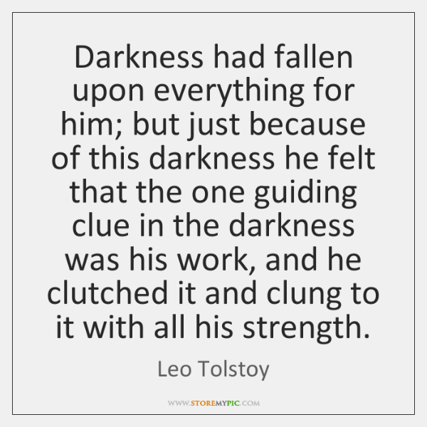 Darkness had fallen upon everything for him; but just because of this ...