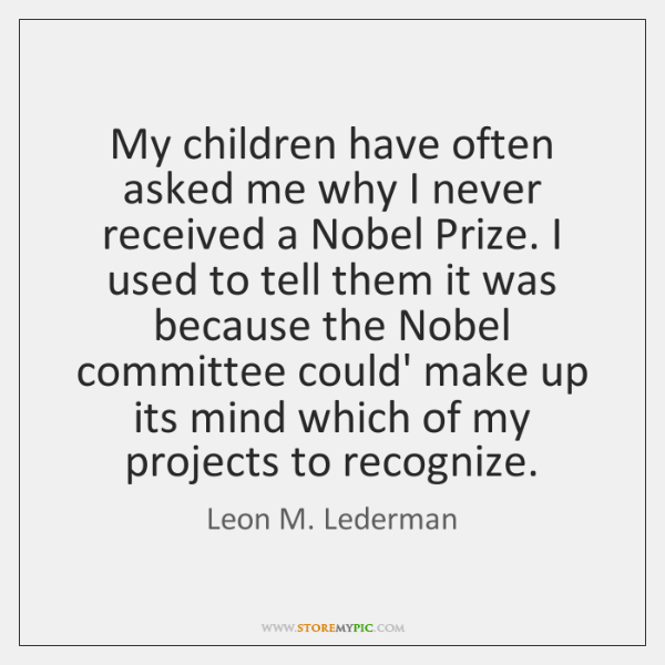 My children have often asked me why I never received a Nobel ...