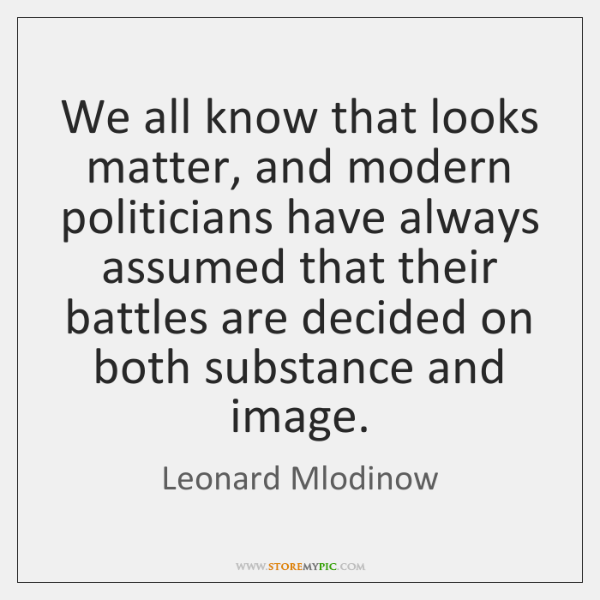 We all know that looks matter, and modern politicians have always assumed ...