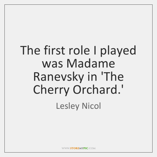 The first role I played was Madame Ranevsky in 'The Cherry Orchard....