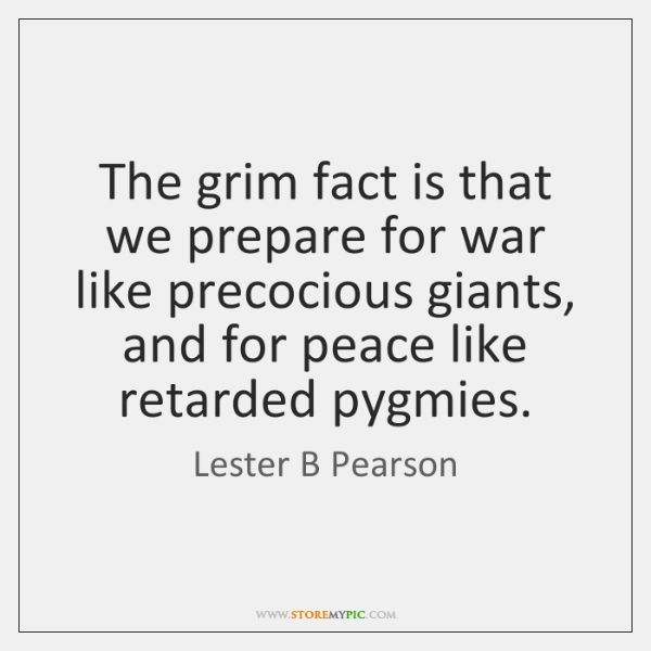 The grim fact is that we prepare for war like precocious giants, ...