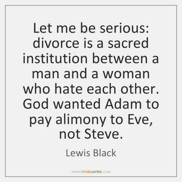 Let me be serious: divorce is a sacred institution between a man ...
