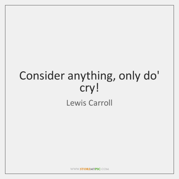 Consider anything, only do' cry!