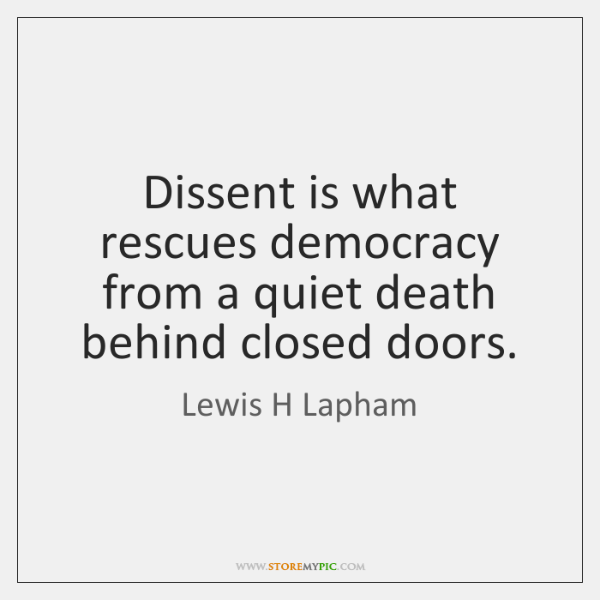Dissent is what rescues democracy from a quiet death behind closed doors.