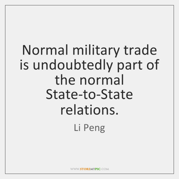 Normal military trade is undoubtedly part of the normal State-to-State relations.