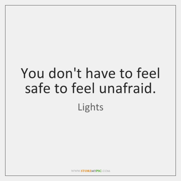 You don't have to feel safe to feel unafraid.