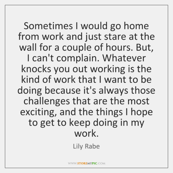 Sometimes I would go home from work and just stare at the ...