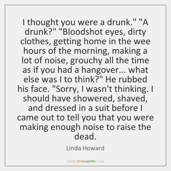 "I thought you were a drunk."" ""A drunk?"" ""Bloodshot eyes, dirty clothes, ..."