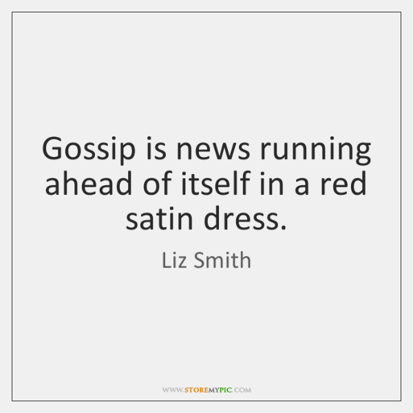 Gossip is news running ahead of itself in a red satin dress.