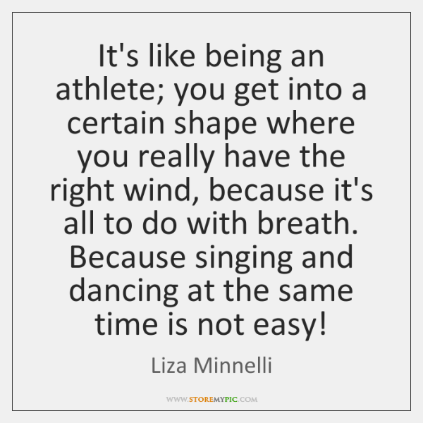 It's like being an athlete; you get into a certain shape where ...