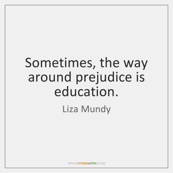 Sometimes, the way around prejudice is education.