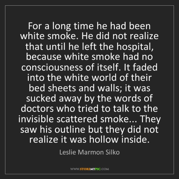 Leslie Marmon Silko: For a long time he had been white smoke. He did not realize...