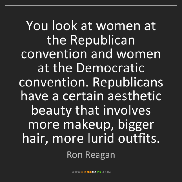 Ron Reagan: You look at women at the Republican convention and women...