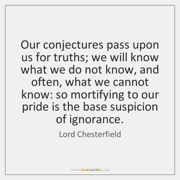 Our conjectures pass upon us for truths; we will know what we ...
