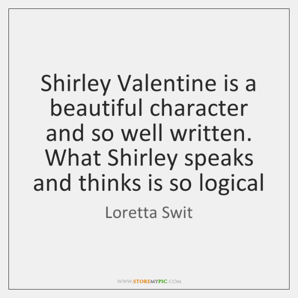 Shirley Valentine is a beautiful character and so well written. What Shirley ...