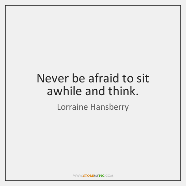 Never be afraid to sit awhile and think.
