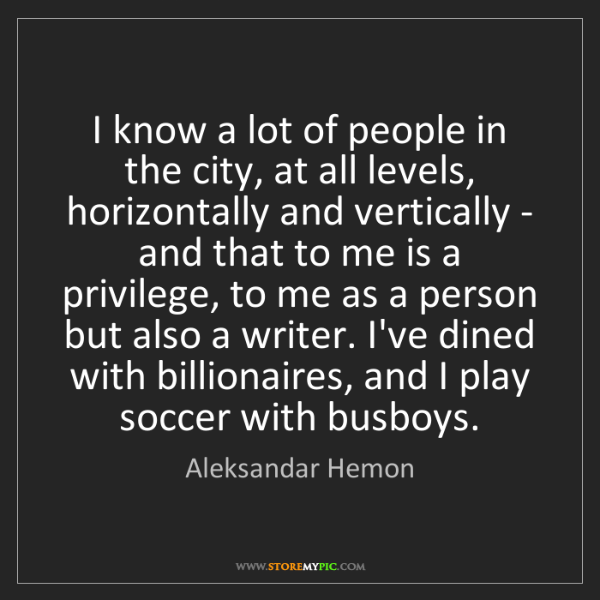 Aleksandar Hemon: I know a lot of people in the city, at all levels, horizontally...