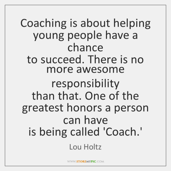 Coaching is about helping young people have a chance   to succeed. There ...