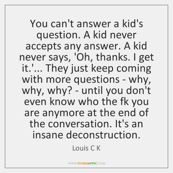 You can't answer a kid's question. A kid never accepts any answer. ...