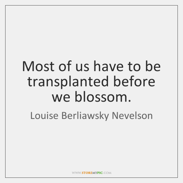 Most of us have to be transplanted before we blossom.