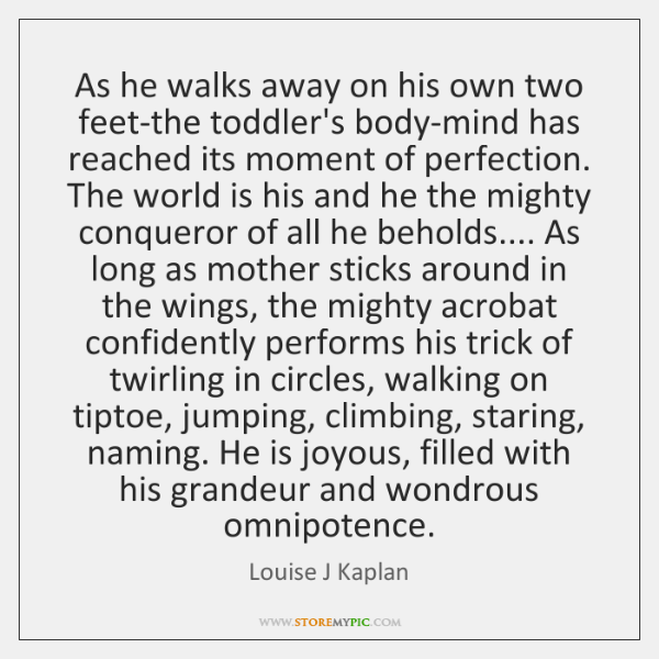 As he walks away on his own two feet-the toddler's body-mind has ...