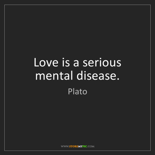 Plato: Love is a serious mental disease.