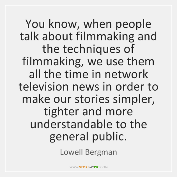 You know, when people talk about filmmaking and the techniques of filmmaking, ...