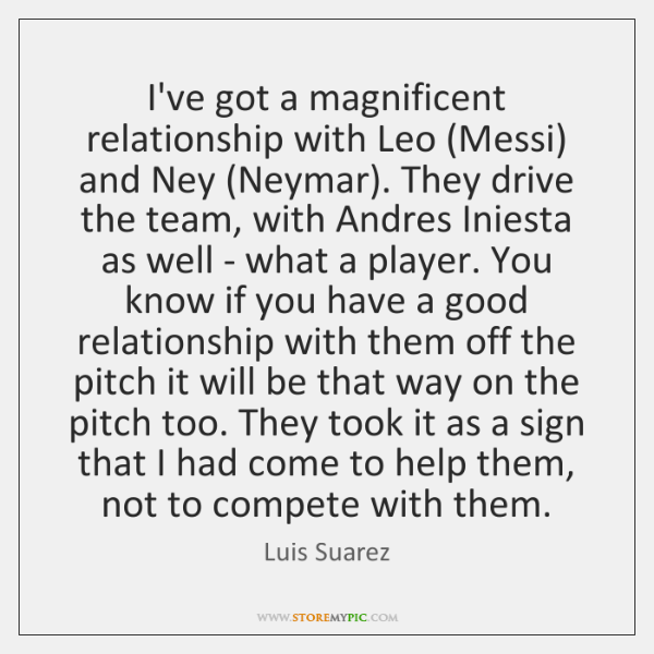 I've got a magnificent relationship with Leo (Messi) and Ney (Neymar). They ...