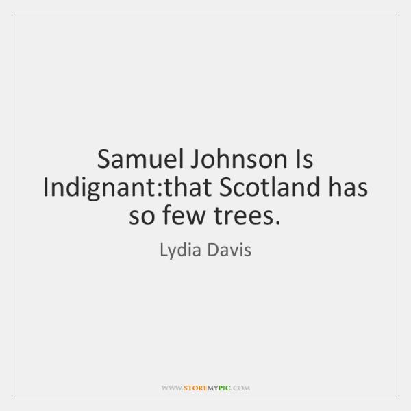 Samuel Johnson Is Indignant:that Scotland has so few trees.