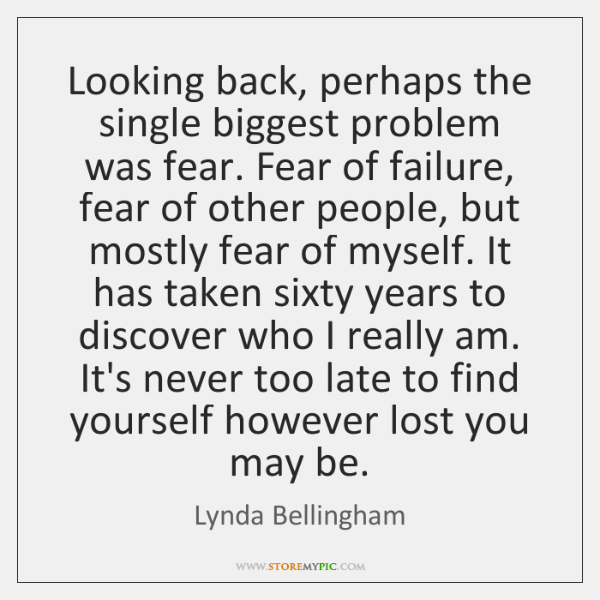 Looking back, perhaps the single biggest problem was fear. Fear of failure, ...