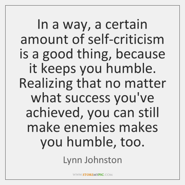 In a way, a certain amount of self-criticism is a good thing, ...