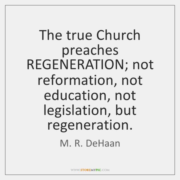 The true Church preaches REGENERATION; not reformation, not education, not legislation, but ...