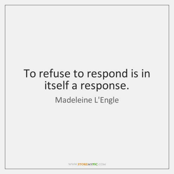 To refuse to respond is in itself a response.