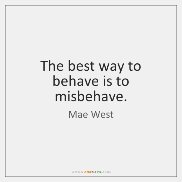 The best way to behave is to misbehave.