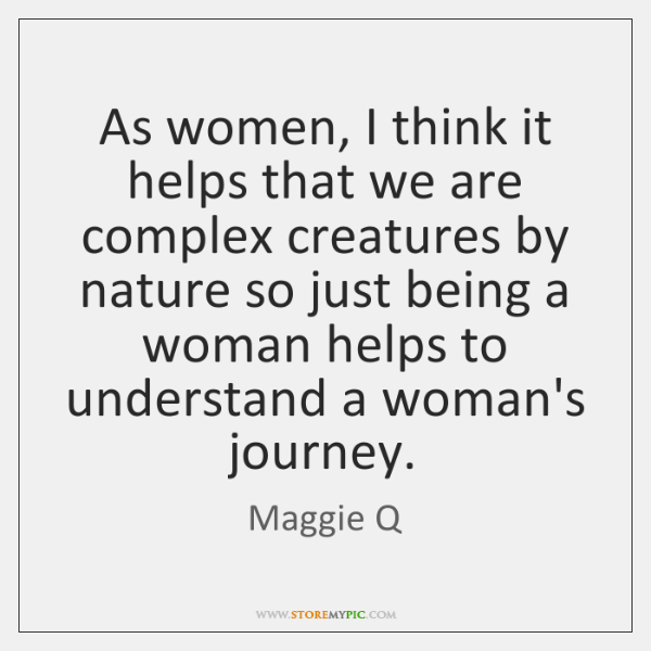 As women, I think it helps that we are complex creatures by ...