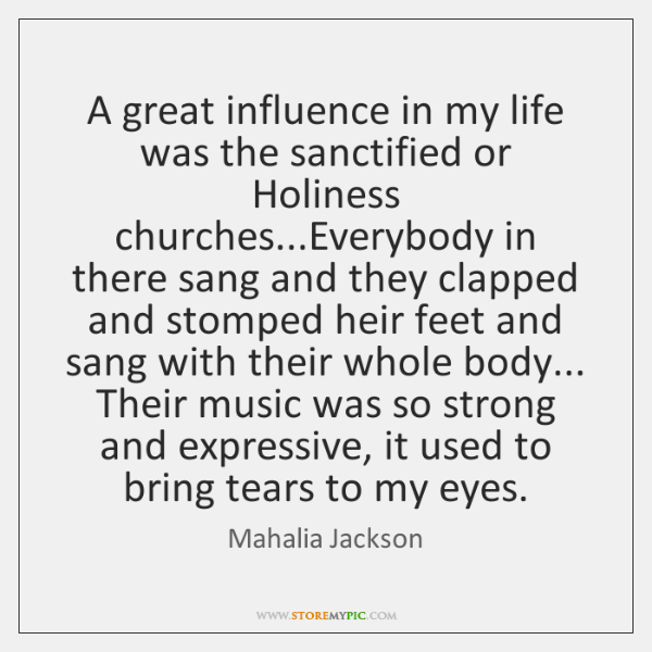 A great influence in my life was the sanctified or Holiness churches......
