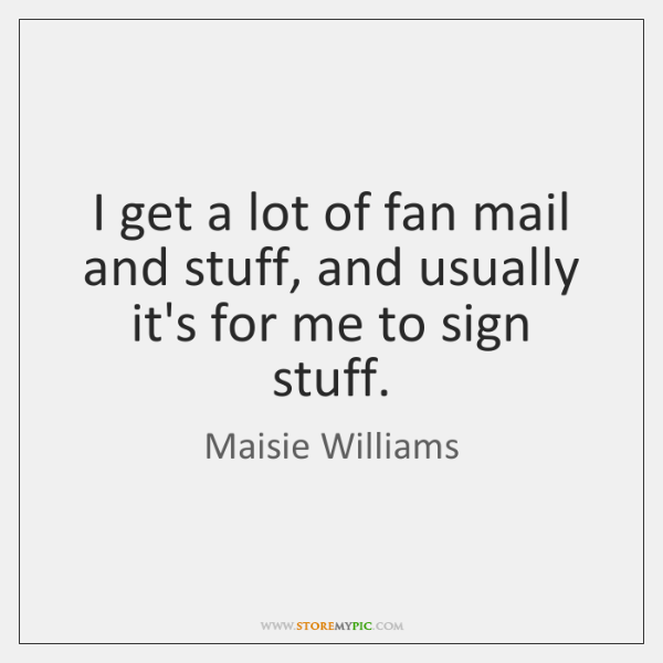 I get a lot of fan mail and stuff, and usually it's ...