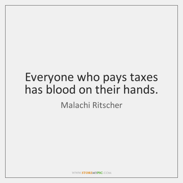 Everyone who pays taxes has blood on their hands.