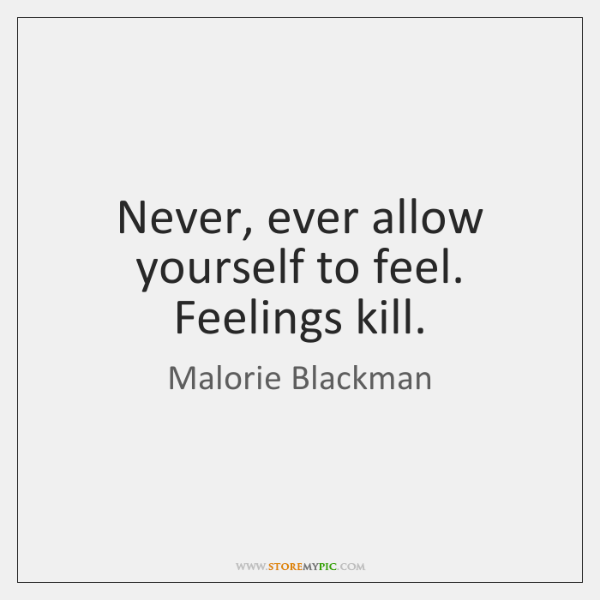 Never, ever allow yourself to feel. Feelings kill.