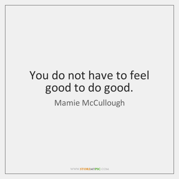 You do not have to feel good to do good.