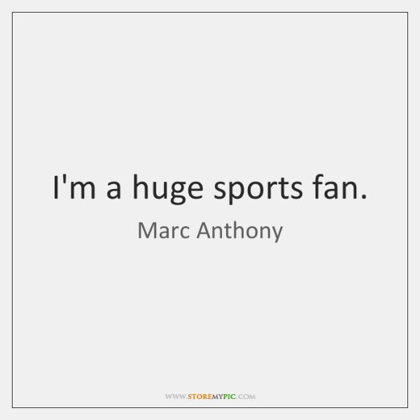 I'm a huge sports fan.