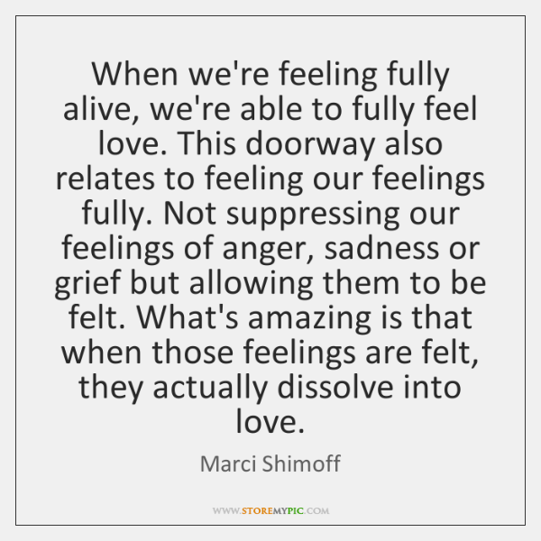 When we're feeling fully alive, we're able to fully feel love. This ...