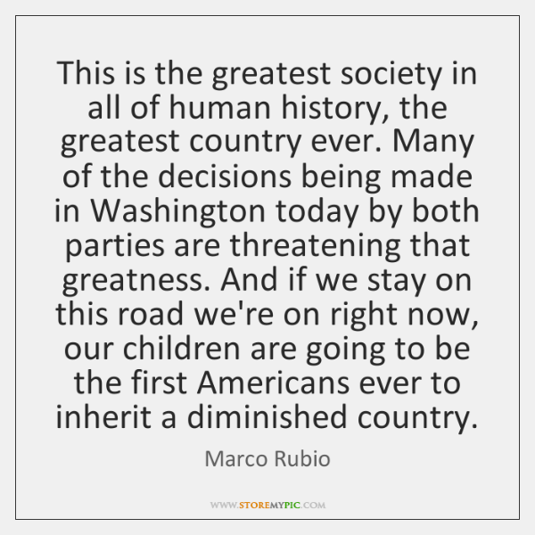 This is the greatest society in all of human history, the greatest ...