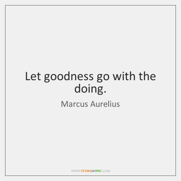 Let goodness go with the doing.