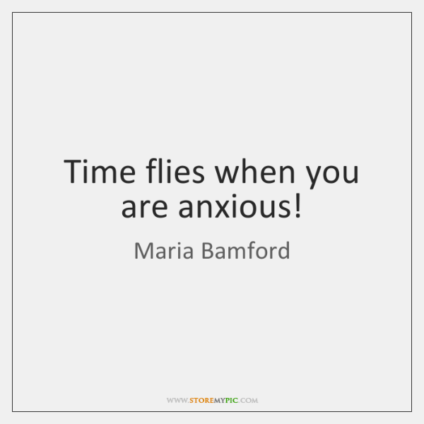 Time flies when you are anxious!