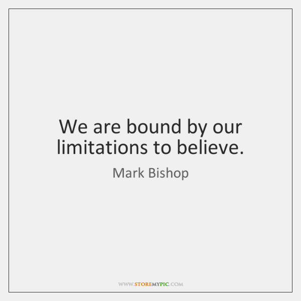We are bound by our limitations to believe.