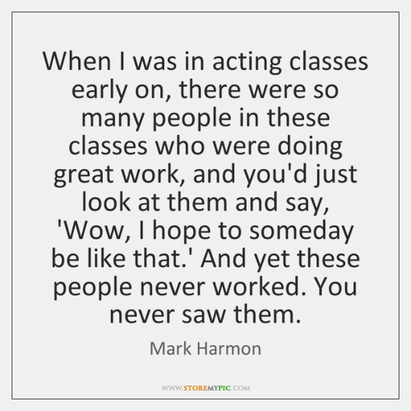 When I was in acting classes early on, there were so many ...
